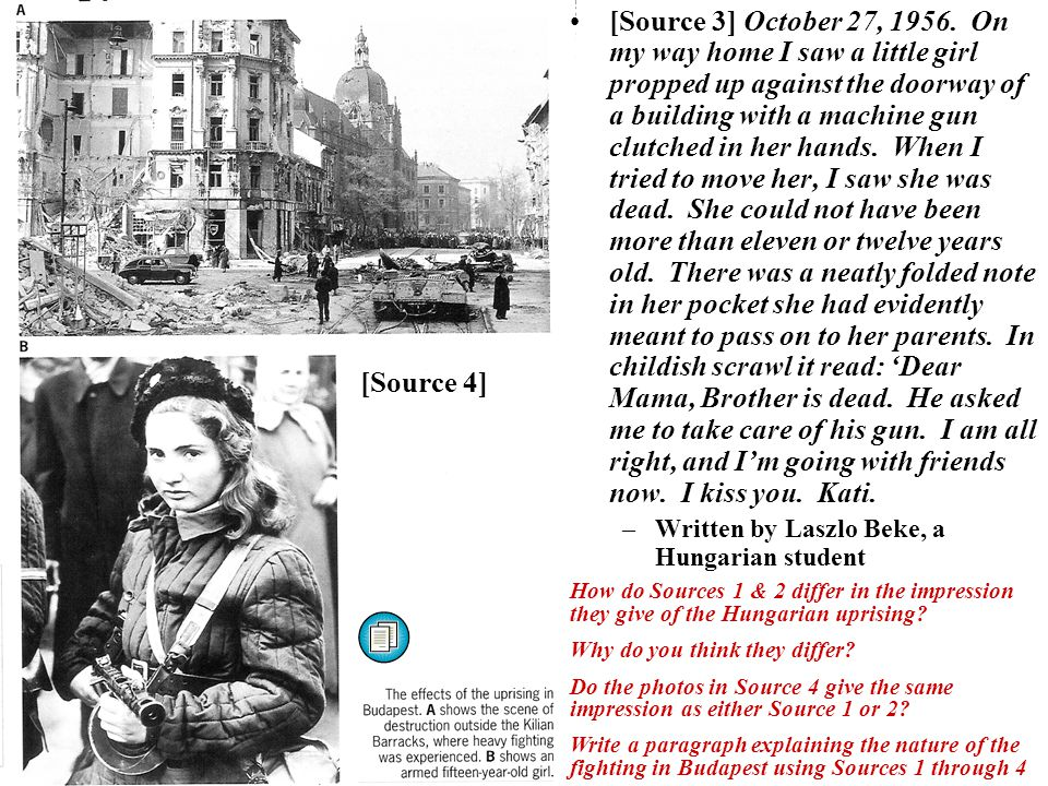[Source 3] October 27, 1956. On my way home I saw a little girl propped up against the doorway of a building with a machine gun clutched in her hands. When I tried to move her, I saw she was dead. She could not have been more than eleven or twelve years old. There was a neatly folded note in her pocket she had evidently meant to pass on to her parents. In childish scrawl it read: 'Dear Mama, Brother is dead. He asked me to take care of his gun. I am all right, and I'm going with friends now. I kiss you. Kati.